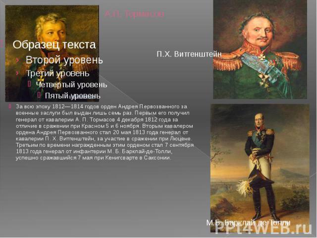 А.П. Тормасов За всю эпоху 1812—1814 годов орден Андрея Первозванного за военные заслуги был выдан лишь семь раз. Первым его получил генерал от кавалерии А. П. Тормасов 4 декабря 1812 года за отличие в сражении при Красном 5 и 6 ноября. Вторым кавал…