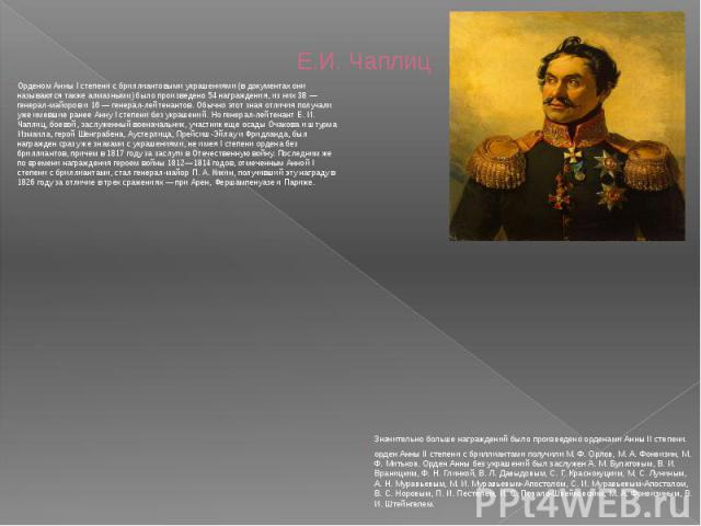 Е.И. Чаплиц Орденом Анны I степени с бриллиантовыми украшениями (в документах они называются также алмазными) было произведено 54 награждения, из них 38 — генерал-майоров и 16 — генерал-лейтенантов. Обычно этот зная отличия получали уже имевшие ране…