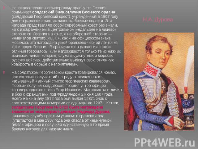 Н.А. Дурова Непосредственно к офицерскому ордену св. Георгия примыкает солдатский Знак отличия Военного ордена (солдатский Георгиевский крест), учрежденный в 1807 году для награждения нижних чинов за боевые подвиги. Эта награда представляла собой се…