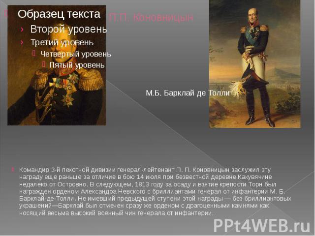 П.П. Коновницын Командир 3-й пехотной дивизии генерал-лейтенант П. П. Коновницын заслужил эту награду еще раньше за отличие в бою 14 июля при безвестной деревне Какувячине недалеко от Островно. В следующем, 1813 году за осаду и взятие крепости Торн …