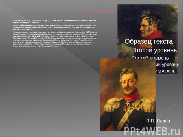 А.П. Ермолов В том же, 1813 году за сражение при Кульме 17— 18 августа был награжден орденом Александра Невского генерал-лейтенант А. П. Ермолов. Генерал-лейтенант граф Петр Петрович Пален был награжден за кампанию 1813 года орденом Александра Невск…