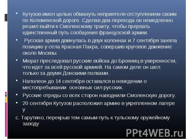 Кутузов имел целью обмануть неприятеля отступлением своим по Коломенской дороге. Сделав два перехода он немедленно решил выйти к Смоленскому тракту, чтобы прервать единственный путь сообщения французской армии. Кутузов имел целью обмануть неприятеля…