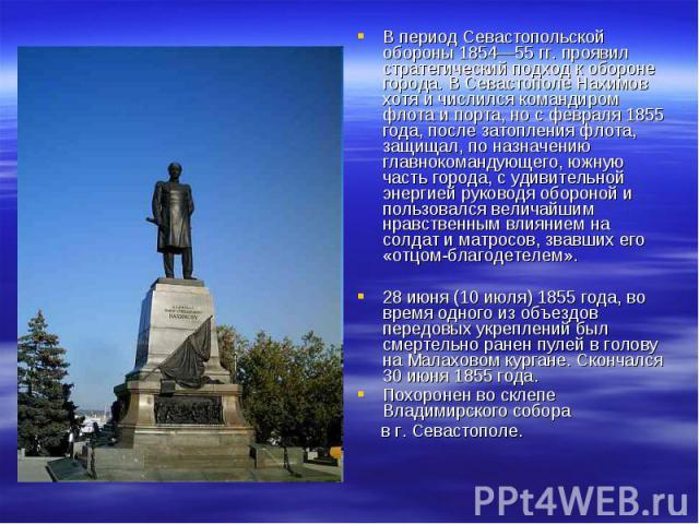 В период Севастопольской обороны 1854—55 гг. проявил стратегический подход к обороне города. В Севастополе Нахимов хотя и числился командиром флота и порта, но с февраля 1855 года, после затопления флота, защищал, по назначению главнокомандующего, ю…