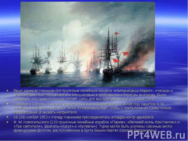 Вице-адмирал Нахимов (84-пушечные линейные корабли «Императрица Мария», «Чесма» и «Ростислав») был послан князем Меншиковым в крейсерство к берегам Анатолии. Были сведения, что турки в Синопе готовят силы для высадки десанта у Сухума и Поти. Вице-ад…