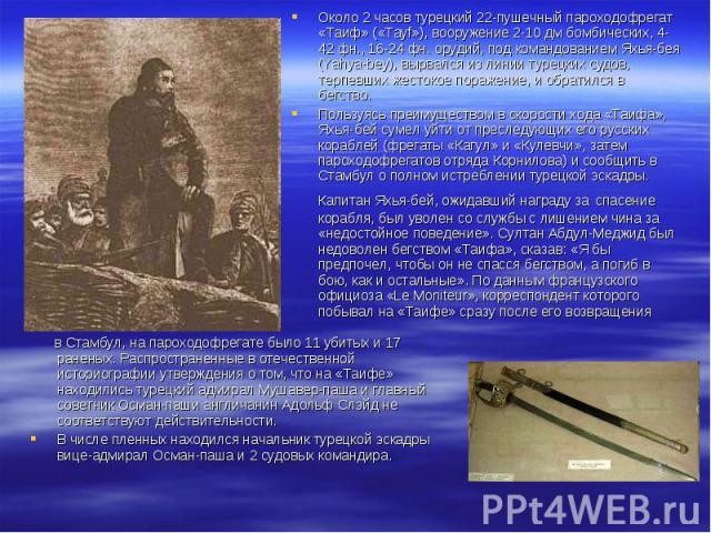 в Стамбул, на пароходофрегате было 11 убитых и 17 раненых. Распространенные в отечественной историографии утверждения о том, что на «Таифе» находились турецкий адмирал Мушавер-паша и главный советник Осман-паши англичанин Адольф Слэйд не соответству…