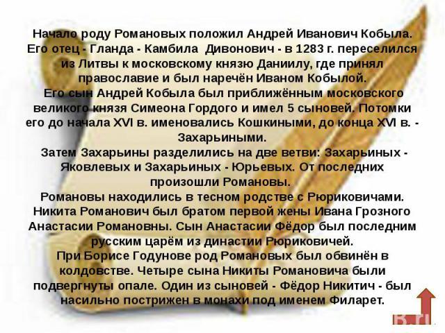 Начало роду Романовых положил Андрей Иванович Кобыла. Его отец - Гланда - Камбила Дивонович - в 1283 г. переселился из Литвы к московскому князю Даниилу, где принял православие и был наречён Иваном Кобылой. Его сын Андрей Кобыла был приближённым мос…