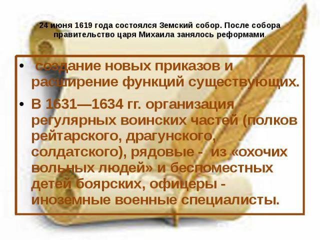 24 июня 1619 года состоялся Земский собор. После собора правительство царя Михаила занялось реформами. создание новых приказов и расширение функций существующих. В 1631—1634 гг. организация регулярных воинских частей (полков рейтарского, драгу…