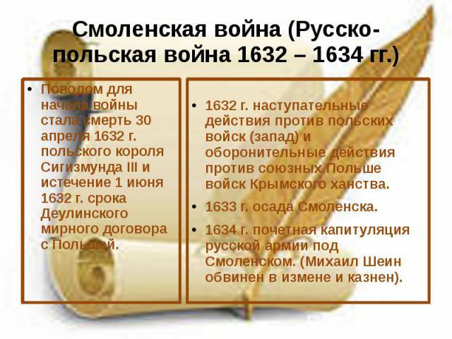 Смоленская война (Русско-польская война 1632 – 1634 гг.) Поводом для начала войны стала смерть 30 апреля 1632 г. польского короля Сигизмунда III и истечение 1 июня 1632 г. срока Деулинского мирного договора с Польшей.