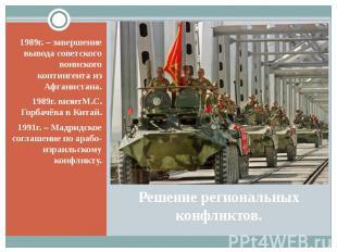 Решение региональных конфликтов. 1989г. – завершение вывода советского воинского