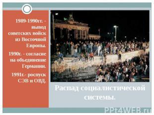 Распад социалистической системы. 1989-1990гг. - вывод советских войск из Восточн
