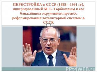 ПЕРЕСТРОЙКА в СССР (1985—1991 гг), инициированный М. С. Горбачевым и его ближайш
