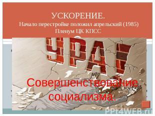 УСКОРЕНИЕ. Начало перестройке положил апрельский (1985) Пленум ЦК КПСС курс на у
