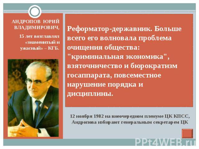 12 ноября 1982 на внеочередном пленуме ЦК КПСС, Андропова избирают генеральным секретарем ЦК АНДРОПОВ ЮРИЙ ВЛАДИМИРОВИЧ, 15 лет возглавлял «знаменитый и ужасный» – КГБ.