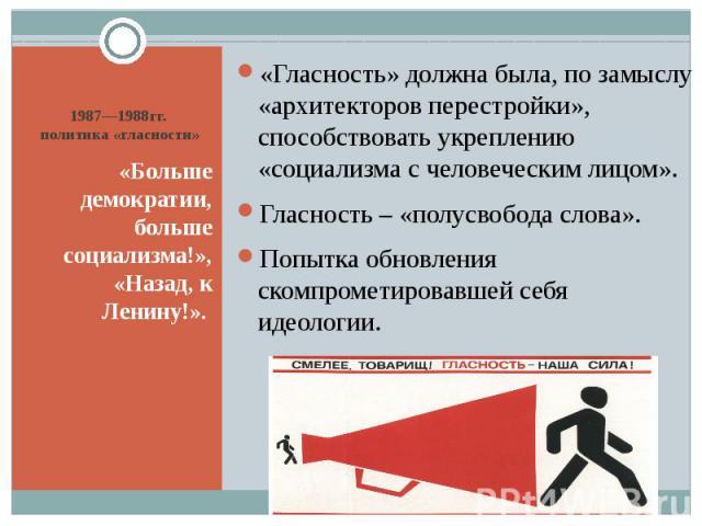 1987—1988гг. политика «гласности» «Больше демократии, больше социализма!», «Назад, к Ленину!».