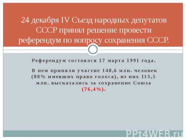 24 декабря IV Съезд народных депутатов СССР принял решение провести референдум по вопросу сохранения СССР. Референдум состоялся 17 марта 1991 года. В нем приняли участие 148,6 млн. человек (80% имевших право голоса), из них 113,5 млн. высказались за…