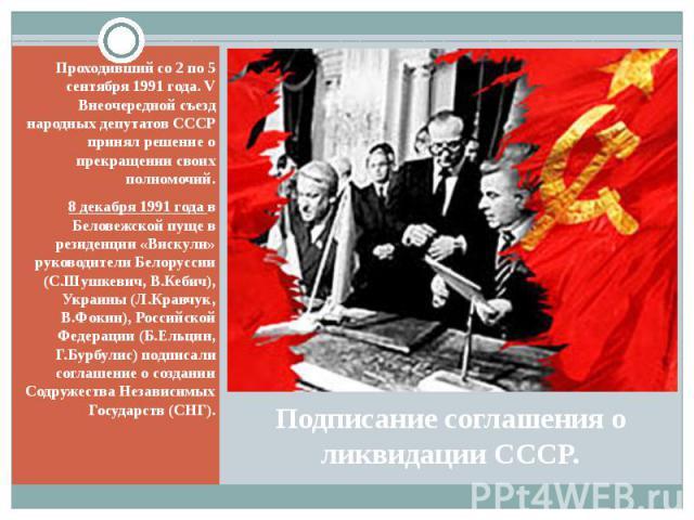 Подписание соглашения о ликвидации СССР. Проходивший со 2 по 5 сентября 1991 года. V Внеочередной съезд народных депутатов СССР принял решение о прекращении своих полномочий. 8 декабря 1991 года в Беловежской пуще в резиденции «Вискули» руководители…