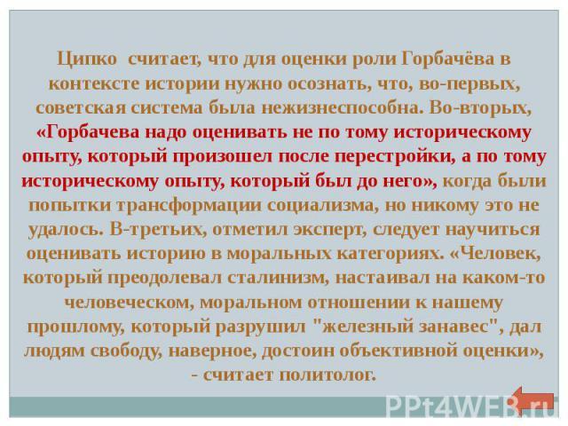 Ципко считает, что для оценки роли Горбачёва в контексте истории нужно осознать, что, во-первых, советская система была нежизнеспособна. Во-вторых, «Горбачева надо оценивать не по тому историческому опыту, который произошел после перестройки, а по т…