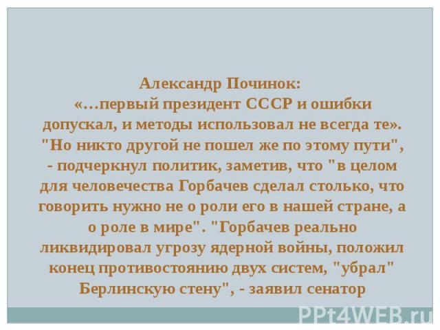 """Александр Починок: «…первый президент СССР и ошибки допускал, и методы использовал не всегда те». """"Но никто другой не пошел же по этому пути"""", - подчеркнул политик, заметив, что """"в целом для человечества Горбачев сделал столько, что г…"""