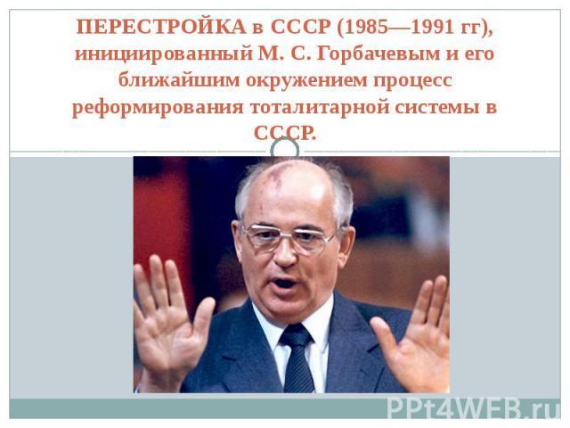 ПЕРЕСТРОЙКА в СССР (1985—1991 гг), инициированный М. С. Горбачевым и его ближайшим окружением процесс реформирования тоталитарной системы в СССР.