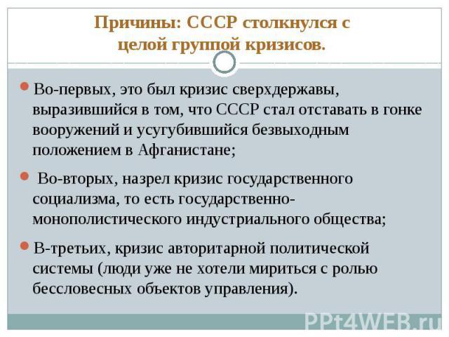 Причины: СССР столкнулся с целой группой кризисов. Во-первых, это был кризис сверхдержавы, выразившийся в том, что СССР стал отставать в гонке вооружений и усугубившийся безвыходным положением в Афганистане; Во-вторых, назрел кризис государственного…