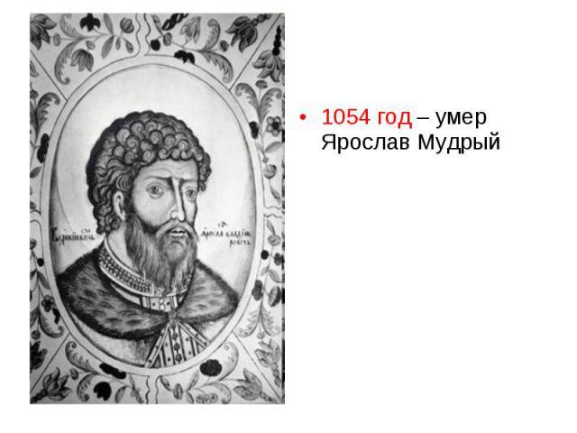1054 год – умер Ярослав Мудрый 1054 год – умер Ярослав Мудрый