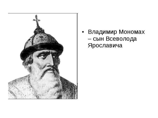 Владимир Мономах – сын Всеволода Ярославича Владимир Мономах – сын Всеволода Ярославича