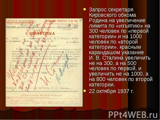 Запрос секретаря Кировского обкома Родина на увеличение лимита по «изъятию» на 300 человек по «первой категории» и на 1000 человек по «второй категории», красным карандашом указание И.В.Сталина увеличить не на 300, а на 500 человек по пе…