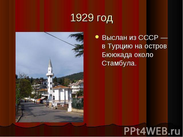Выслан из СССР— в Турцию на остров Бююкада около Стамбула. Выслан из СССР— в Турцию на остров Бююкада около Стамбула.