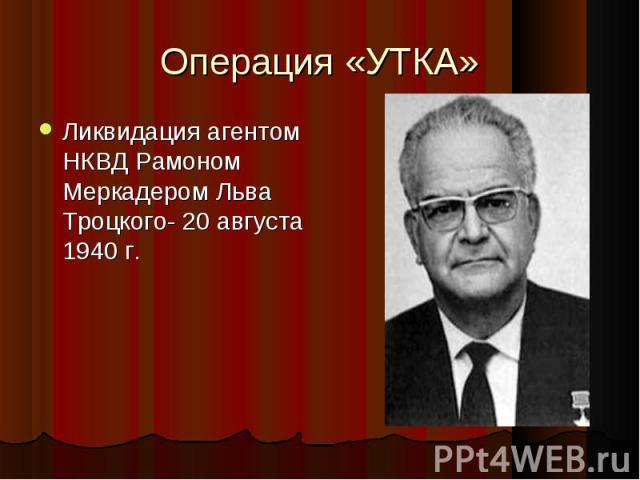 Ликвидация агентом НКВД Рамоном Меркадером Льва Троцкого- 20 августа 1940 г. Ликвидация агентом НКВД Рамоном Меркадером Льва Троцкого- 20 августа 1940 г.