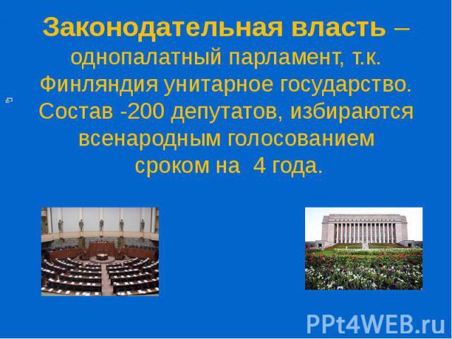 Законодательная власть – однопалатный парламент, т.к. Финляндия унитарное государство. Состав -200 депутатов, избираются всенародным голосованием сроком на 4 года.