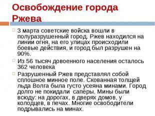 3 марта советские войска вошли в полуразрушенный город. Ржев находился на линии