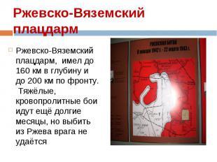 Ржевско-Вяземский плацдарм, имел до 160 км в глубину и до 200 км по фронту. Тяжё