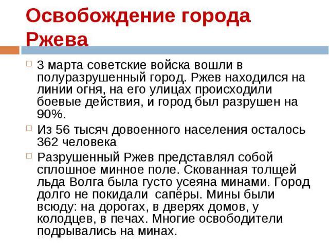 3 марта советские войска вошли в полуразрушенный город. Ржев находился на линии огня, на его улицах происходили боевые действия, и город был разрушен на 90%. 3 марта советские войска вошли в полуразрушенный город. Ржев находился на линии огня, на ег…