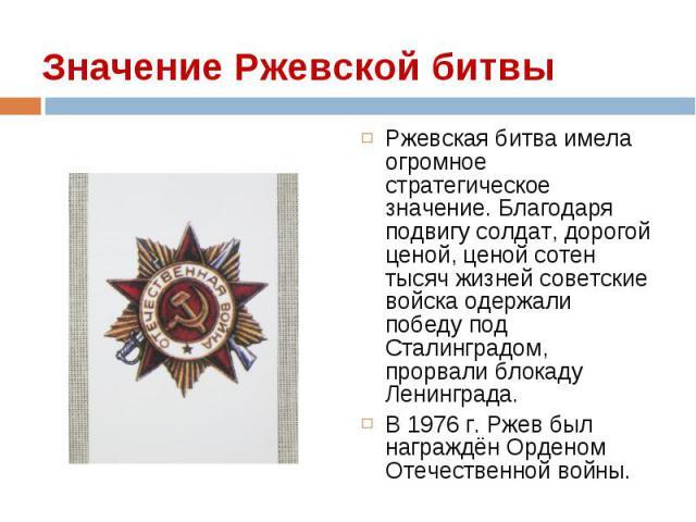 Ржевская битва имела огромное стратегическое значение. Благодаря подвигу солдат, дорогой ценой, ценой сотен тысяч жизней советские войска одержали победу под Сталинградом, прорвали блокаду Ленинграда. Ржевская битва имела огромное стратегическое зна…