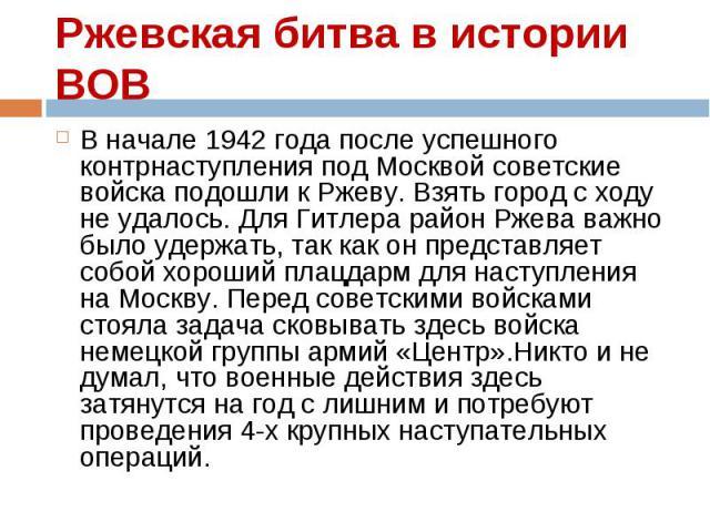 В начале 1942 года после успешного контрнаступления под Москвой советские войска подошли к Ржеву. Взять город с ходу не удалось. Для Гитлера район Ржева важно было удержать, так как он представляет собой хороший плацдарм для наступления на Москву. П…