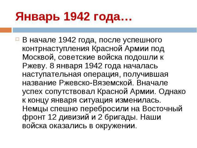 В начале 1942 года, после успешного контрнаступления Красной Армии под Москвой, советские войска подошли к Ржеву. 8 января 1942 года началась наступательная операция, получившая название Ржевско-Вяземской. Вначале успех сопутствовал Красной Армии. О…