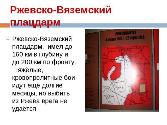 Ржевско-Вяземский плацдарм, имел до 160 км в глубину и до 200 км по фронту. Тяжёлые, кровопролитные бои идут ещё долгие месяцы, но выбить из Ржева врага не удаётся Ржевско-Вяземский плацдарм, имел до 160 км в глубину и до 200 км по фронту. Тяжёлые, …