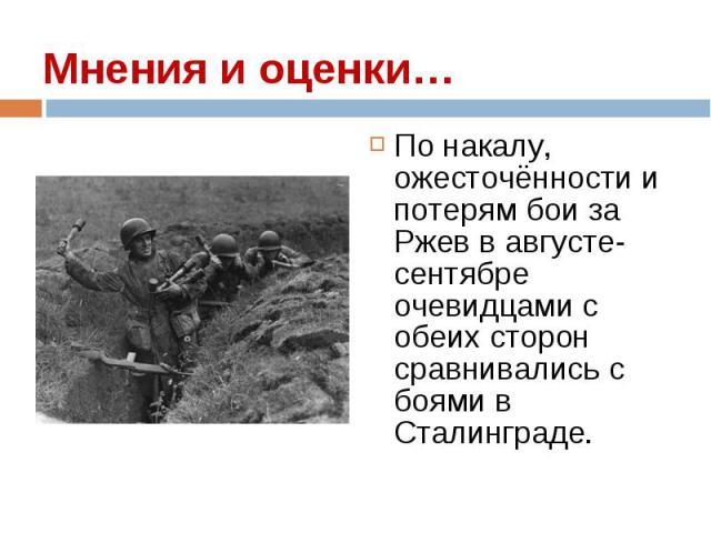 По накалу, ожесточённости и потерям бои за Ржев в августе-сентябре очевидцами с обеих сторон сравнивались с боями в Сталинграде. По накалу, ожесточённости и потерям бои за Ржев в августе-сентябре очевидцами с обеих сторон сравнивались с боями в Стал…