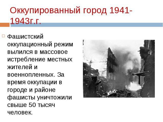 Фашистский оккупационный режим вылился в массовое истребление местных жителей и военнопленных. За время оккупации в городе и районе фашисты уничтожили свыше 50 тысяч человек. Фашистский оккупационный режим вылился в массовое истребление местных жите…