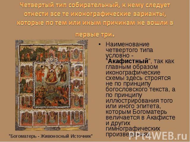 """Наименование четвертого типа условно - """"Акафистный"""", так как главным образом иконографические схемы здесь строятся не по принципу богословского текста, а по принципу иллюстрирования того или иного эпитета, которым Богоматерь величается в А…"""