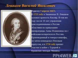 Левашов Василий Яковлевич Родился 7 апреля 1667г. В1735годув З