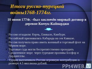 Итоги русско-турецкой войны1768-1774гг. 10 июня 1774г. –был заключён мирный дого
