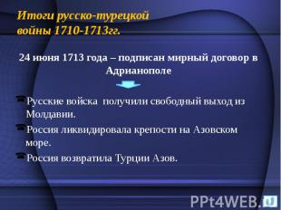 Итоги русско-турецкой войны 1710-1713гг. 24 июня 1713 года – подписан мирный дог