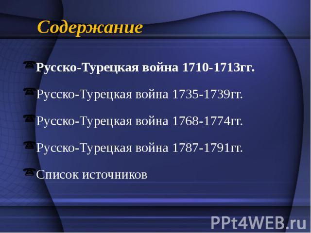 Содержание Русско-Турецкая война 1710-1713гг. Русско-Турецкая война 1735-1739гг. Русско-Турецкая война 1768-1774гг. Русско-Турецкая война 1787-1791гг. Список источников