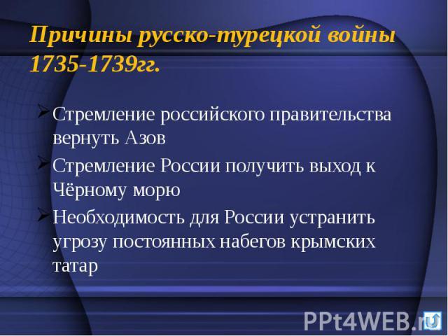 Причины русско-турецкой войны 1735-1739гг. Стремление российского правительства вернуть Азов Стремление России получить выход к Чёрному морю Необходимость для России устранить угрозу постоянных набегов крымских татар