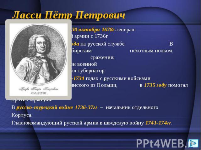 Ласси Пётр Петрович Родился 30 октября 1678г.генерал- фельдмаршал российской армии с 1736г С1700годана русской службе. В 1708годукомандовалСибирским пехотным полком, отличился вПолтавском сражении. В17…