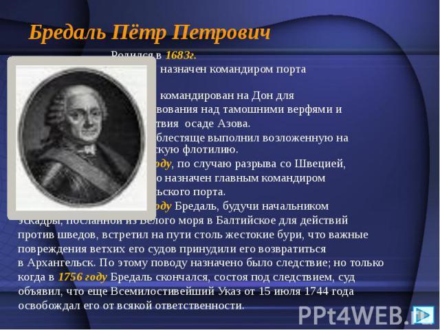 Бредаль Пётр Петрович Родился в 1683г. В 1733 г. назначен командиром порта вАрхангельске. В 1735г. командирован на Дон для начальствования над тамошними верфями и и содействия осадеАзова. Бредаль блестяще выполнил возложенную на не…