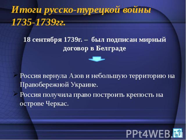 Итоги русско-турецкой войны 1735-1739гг. 18 сентября 1739г. – был подписан мирный договор в Белграде Россия вернула Азов и небольшую территорию на Правобережной Украине. Россия получила право построить крепость на острове Черкас.