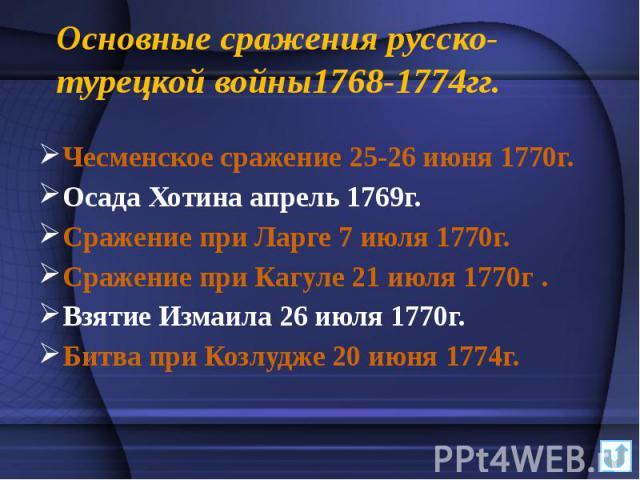 Основные сражения русско-турецкой войны1768-1774гг. Чесменское сражение 25-26 июня 1770г. Осада Хотина апрель 1769г. Сражение при Ларге 7 июля 1770г. Сражение при Кагуле 21 июля 1770г . Взятие Измаила 26 июля 1770г. Битва при Козлудже 20 июня 1774г.