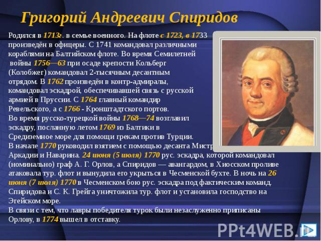 Григорий Андреевич Спиридов Родился в 1713г. в семье военного. На флоте с 1723, в 1733 произведён в офицеры. С 1741 командовал различными кораблями на Балтийском флоте. Во время Семилетней войны 1756—63 при осаде крепости Кольберг (Колобжег) командо…